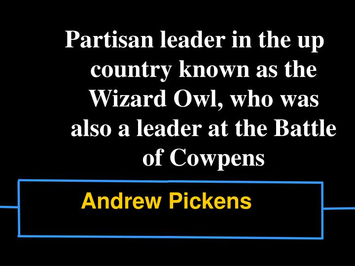 Partisan leader in the up country known as the Wizard Owl, who was also a leader at the Battle of Cowpens