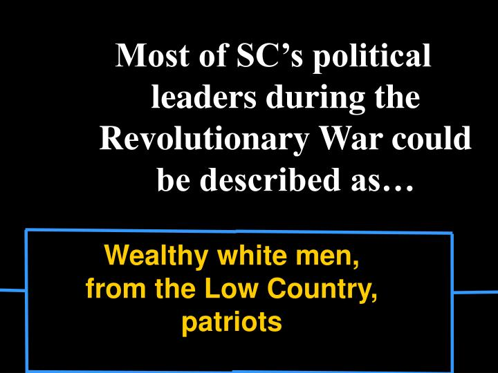 Most of SC's political leaders during the Revolutionary War could be described as…