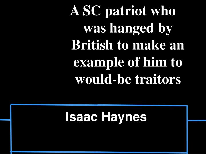 A SC patriot who was hanged by British to make an example of him to would-be traitors