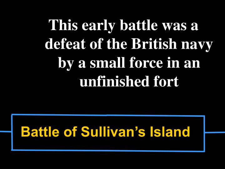 This early battle was a defeat of the British navy by a small force in an unfinished fort