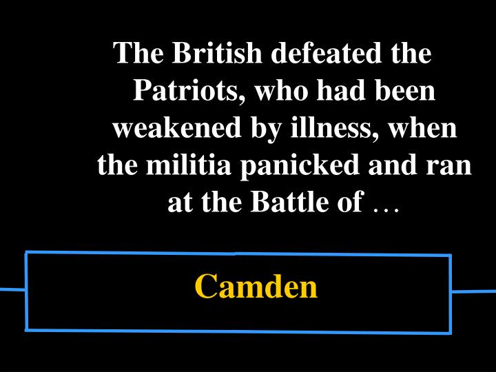 The British defeated the Patriots, who had been weakened by illness, when the militia panicked and ran at the Battle of