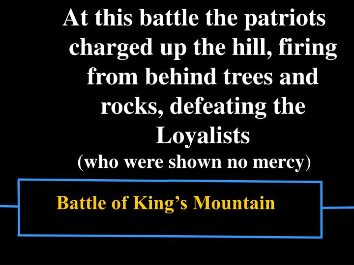 At this battle the patriots charged up the hill, firing from behind trees and rocks, defeating the Loyalists