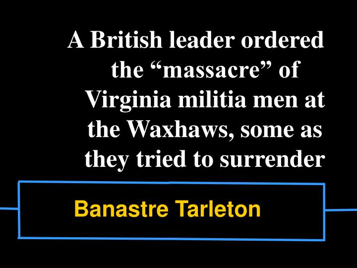 "A British leader ordered the ""massacre"" of Virginia militia men at the Waxhaws, some as they tried to surrender"