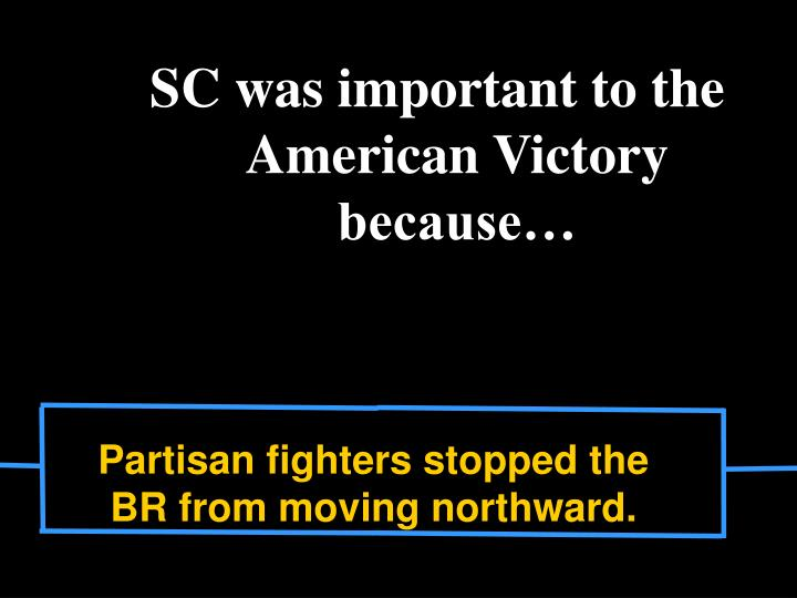 SC was important to the American Victory because…