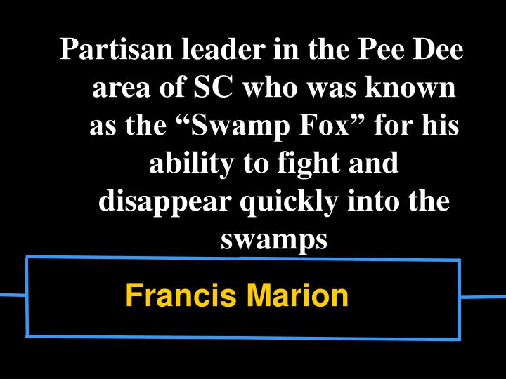 "Partisan leader in the Pee Dee area of SC who was known as the ""Swamp Fox"" for his ability to fight and disappear quickly into the swamps"