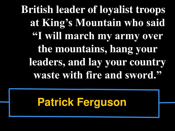"British leader of loyalist troops at King's Mountain who said ""I will march my army over the mountains, hang your leaders, and lay your country waste with fire and sword."""