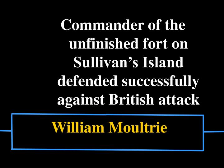 Commander of the unfinished fort on Sullivan's Island defended successfully against British attack