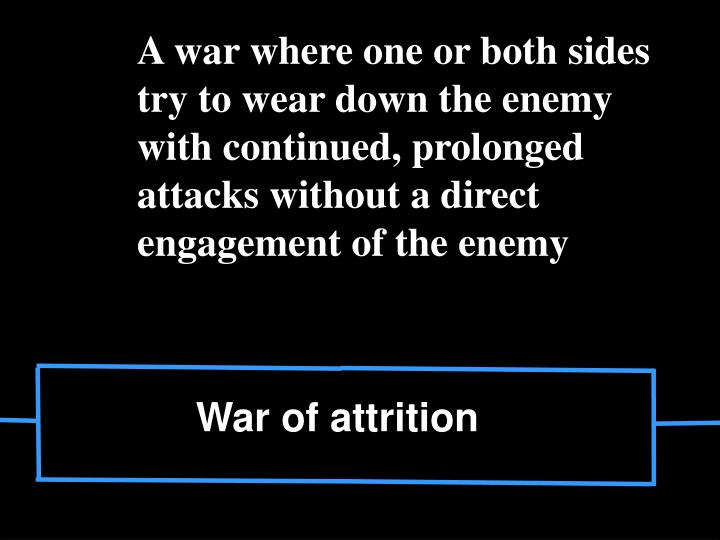 A war where one or both sides try to wear down the enemy with continued, prolonged attacks without a direct engagement of the enemy