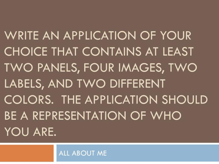 Write an application of your choice that contains at least two panels, four images, two labels, and two different colors.  The application should be a representation of who you are.