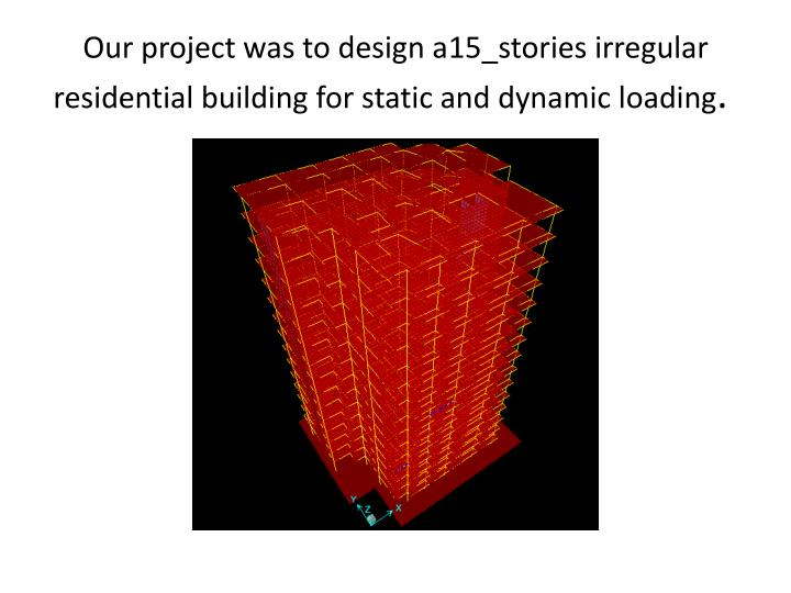 Our project was to design a15 stories irregular residential building for static and dynamic loading