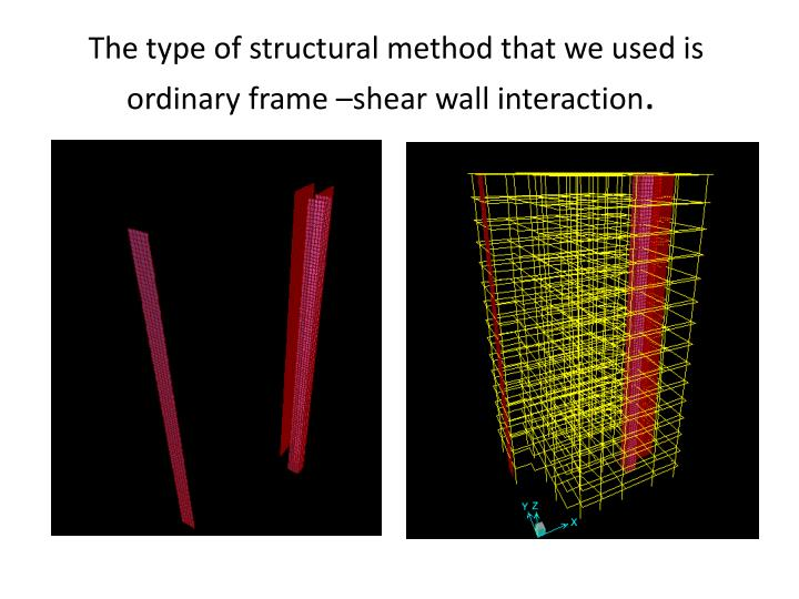 The type of structural method that we used is ordinary frame shear wall interaction