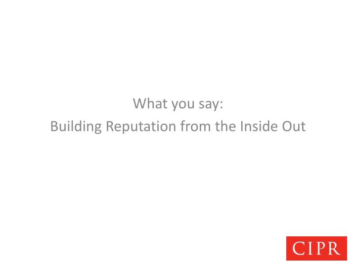 What you say building reputation from the inside out