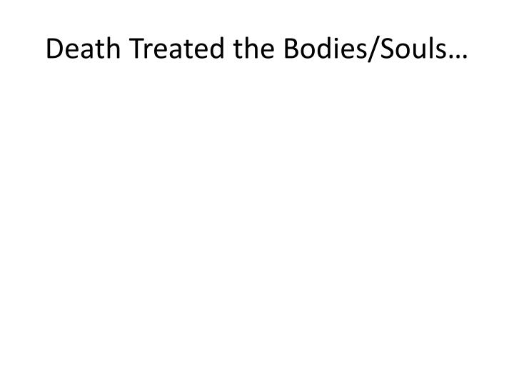 Death Treated the Bodies/Souls…