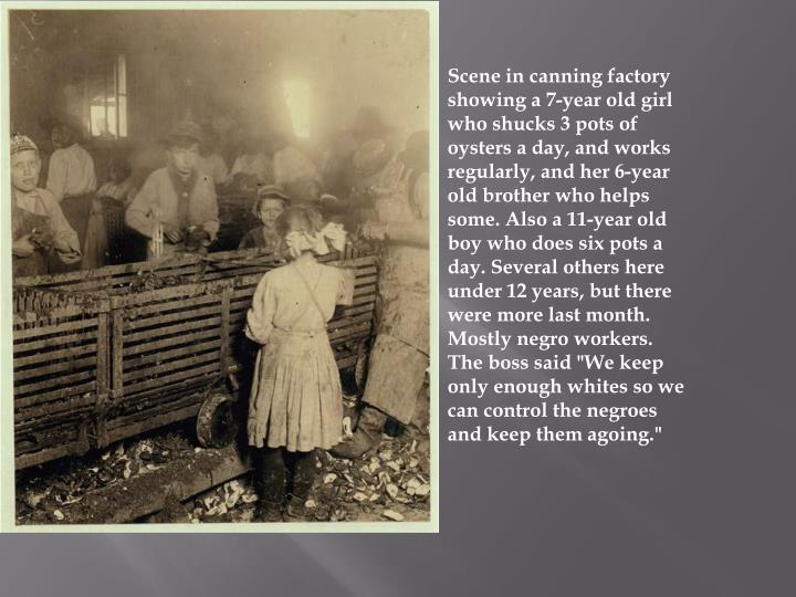 "Scene in canning factory showing a 7-year old girl who shucks 3 pots of oysters a day, and works regularly, and her 6-year old brother who helps some. Also a 11-year old boy who does six pots a day. Several others here under 12 years, but there were more last month. Mostly negro workers. The boss said ""We keep only enough whites so we can control the negroes and keep them"