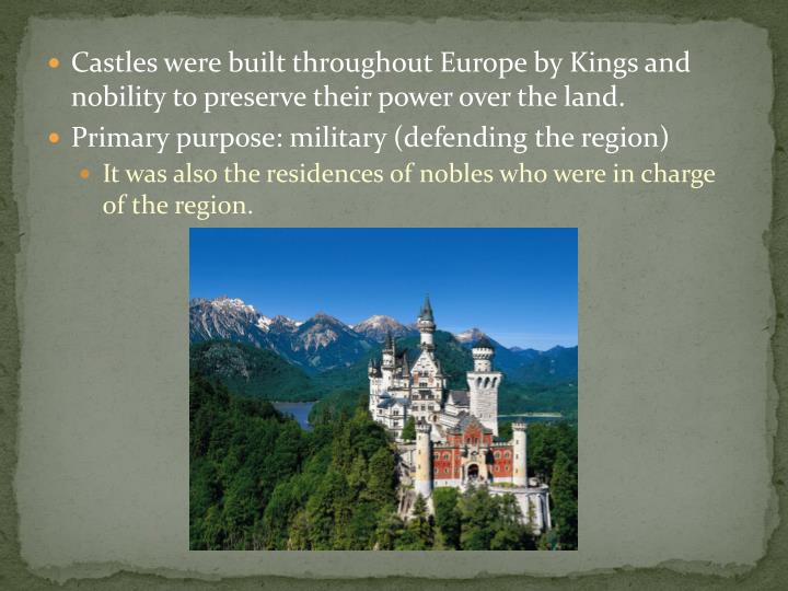 Castles were built throughout Europe by Kings and nobility to preserve their power over the land.