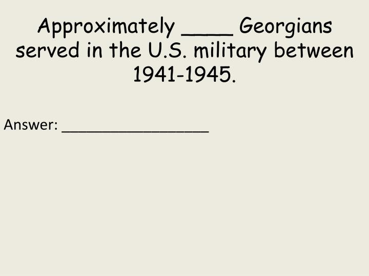 Approximately ____ Georgians served in the U.S. military between 1941-1945.