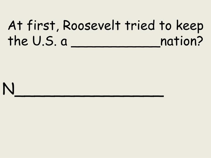 At first, Roosevelt tried to keep the U.S. a ___________nation?