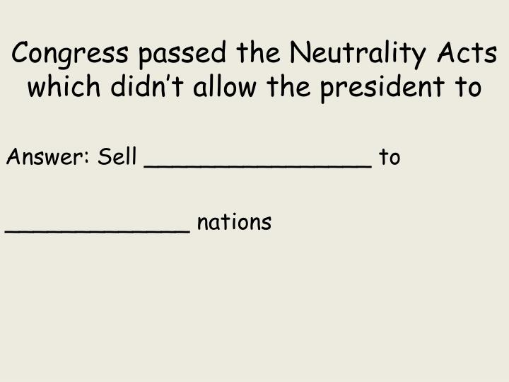 Congress passed the Neutrality Acts which didn't allow the president to