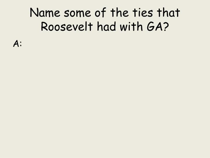 Name some of the ties that Roosevelt had with GA?