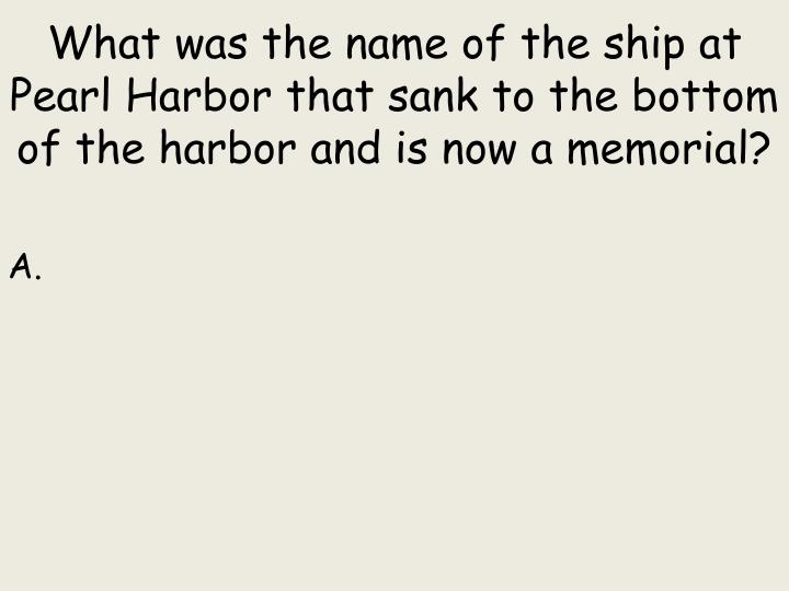 What was the name of the ship at Pearl Harbor that sank to the bottom of the harbor and is now a memorial?
