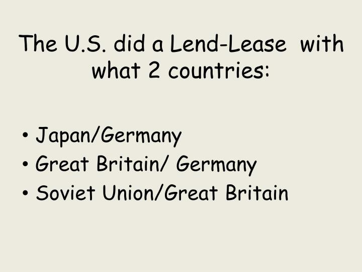 The U.S. did a Lend-Lease  with what 2 countries: