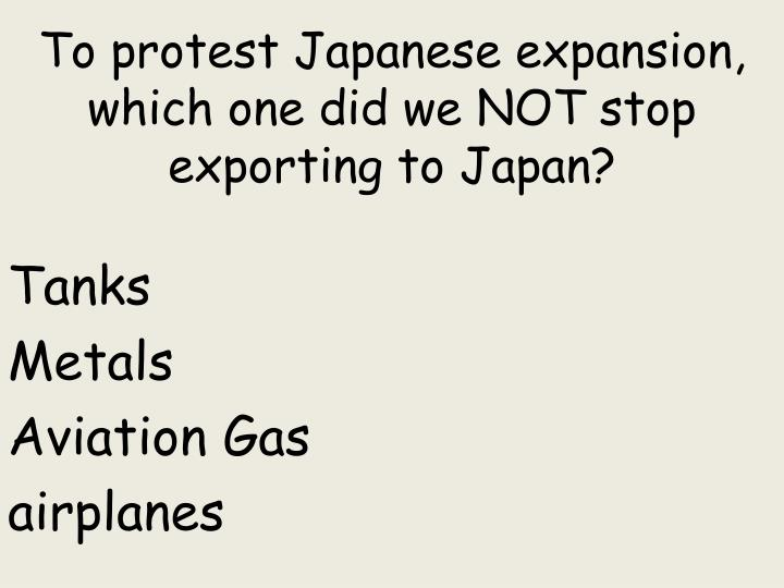 To protest Japanese expansion, which one did we NOT stop exporting to Japan?
