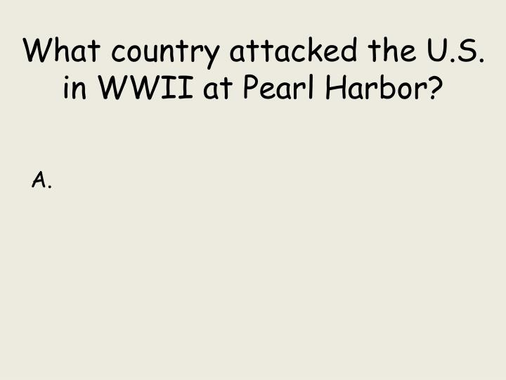 What country attacked the U.S. in WWII at Pearl Harbor?