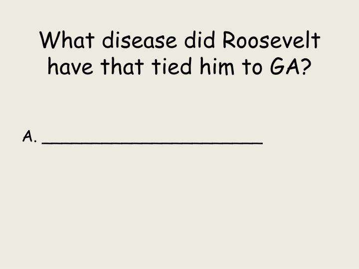 What disease did Roosevelt have that tied him to GA?