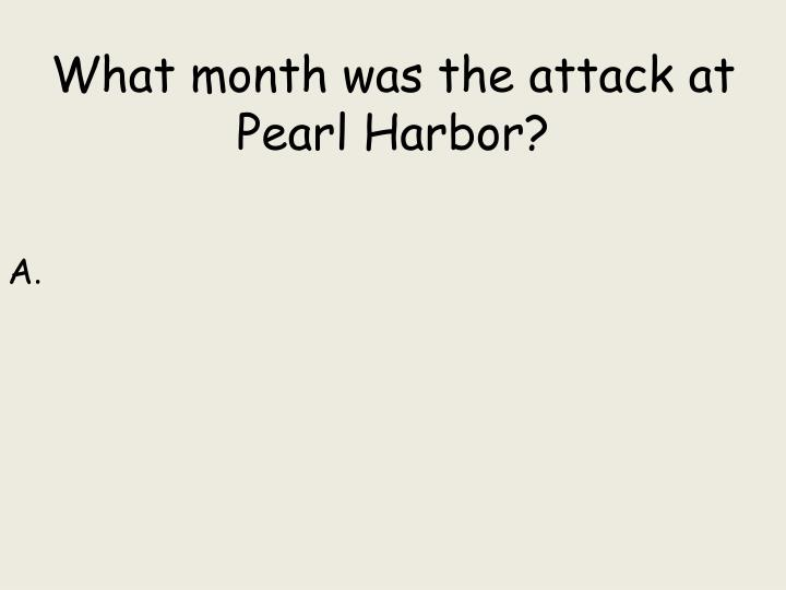 What month was the attack at Pearl Harbor?