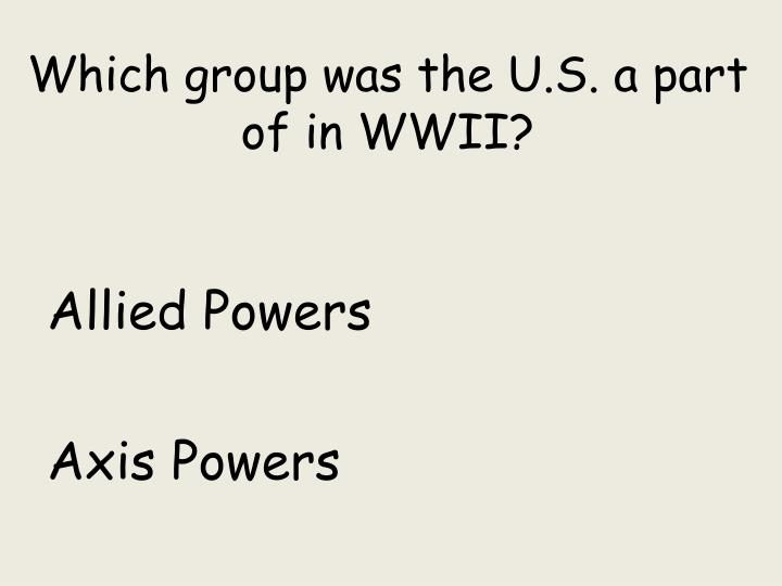 Which group was the U.S. a part of in WWII?