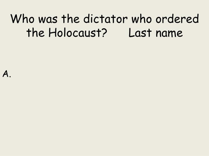 Who was the dictator who ordered the Holocaust?      Last name
