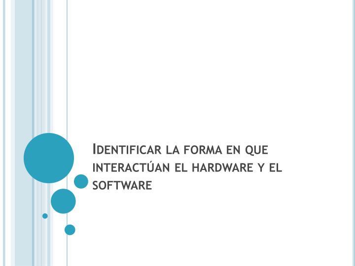 Identificar la forma en que interactúan el hardware y el software