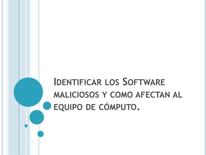 Identificar los Software maliciosos y como afectan al equipo de cómputo.