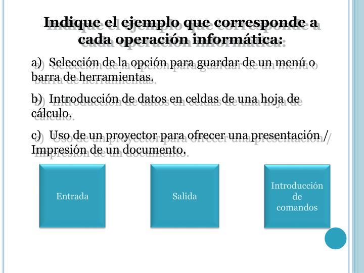 Indique el ejemplo que corresponde a cada operación informática: