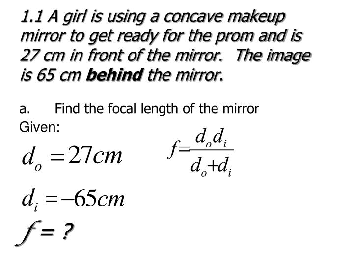 1.1 A girl is using a concave makeup mirror to get ready for the prom and is 27 cm in front of the mirror.  The image is 65 cm