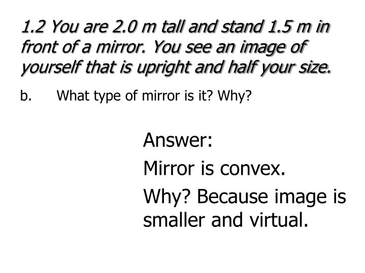 1.2 You are 2.0 m tall and stand 1.5 m in front of a mirror. You see an image of yourself that is upright and half your size.