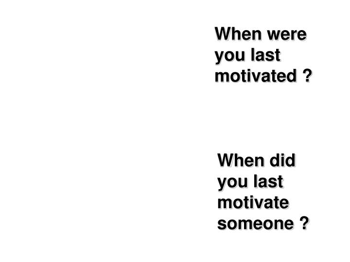 When were you last motivated ?