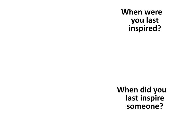 When were you last inspired?