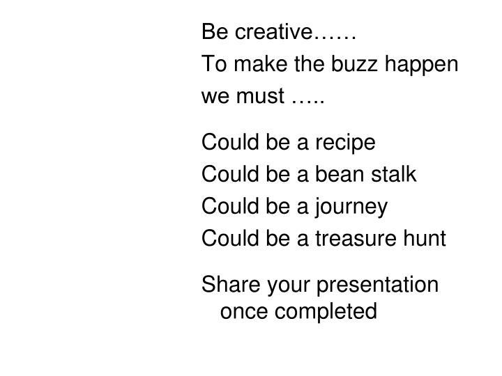 Be creative……