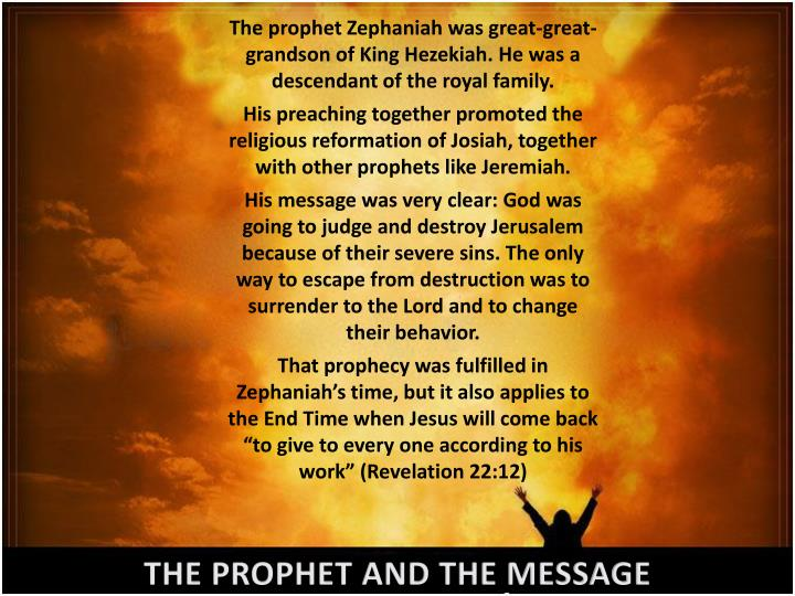 The prophet Zephaniah was great-great-grandson of King Hezekiah. He was a descendant of the royal fa...