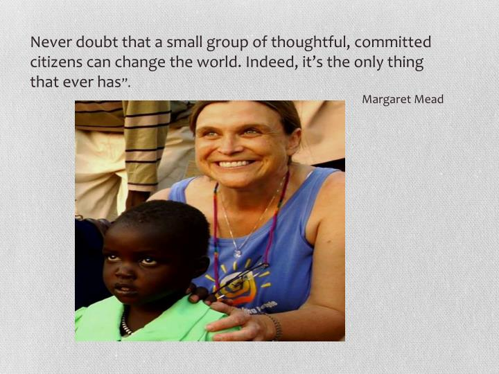 Never doubt that a small group of thoughtful, committed citizens can change the world. Indeed, it'...