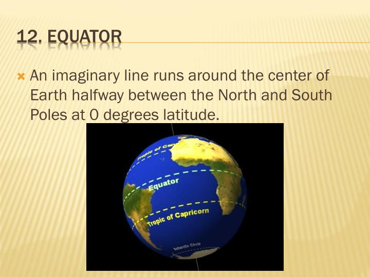 An imaginary line runs around the center of Earth halfway between the North and South Poles at 0 degrees latitude.
