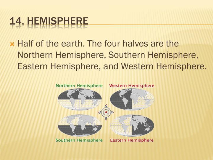 Half of the earth. The four halves are the Northern Hemisphere, Southern Hemisphere, Eastern Hemisphere, and Western Hemisphere.