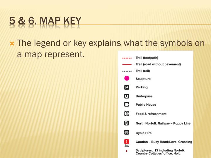 The legend or key explains what the symbols on a map represent.
