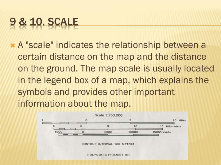 "A ""scale"" indicates the relationship between a certain distance on the map and the distance on the ground. The map scale is usually located in the legend box of a map, which explains the symbols and provides other important information about the map."
