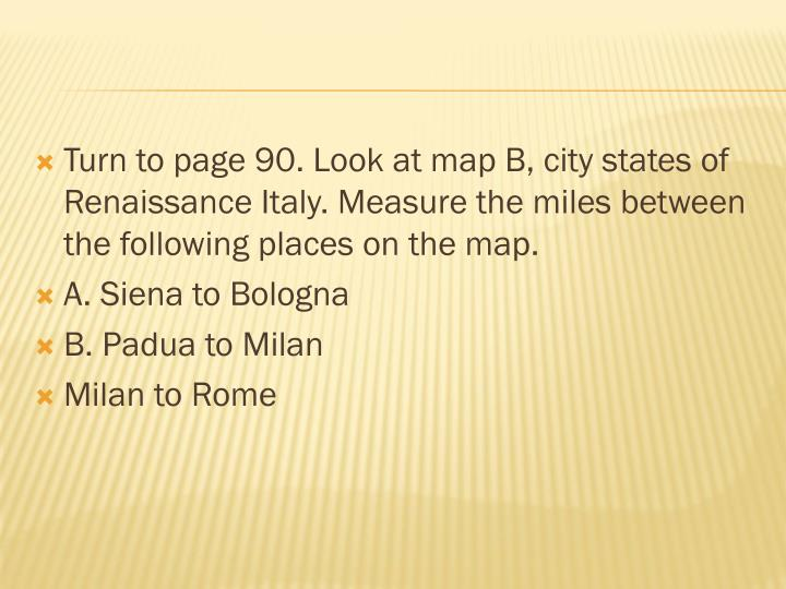 Turn to page 90. Look at map B, city states of Renaissance Italy. Measure the miles between the following places on the map.