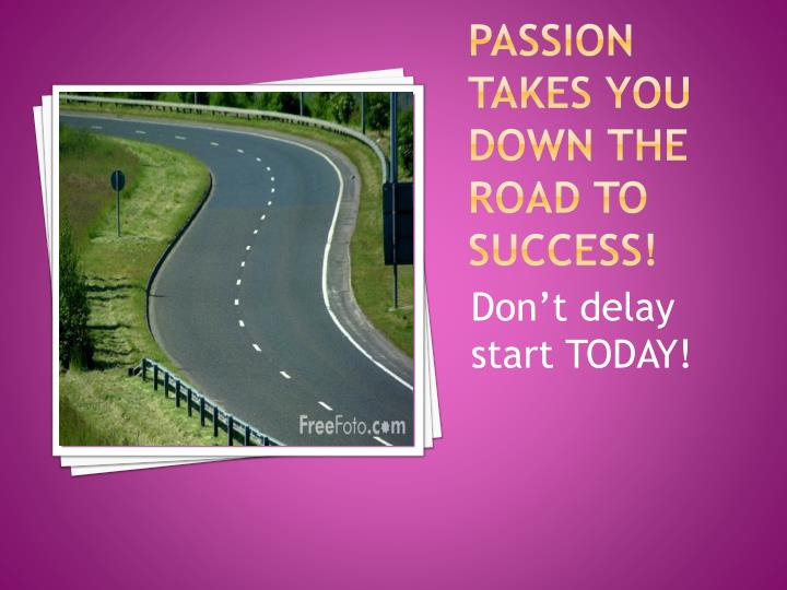 Passion takes you down the road to success!
