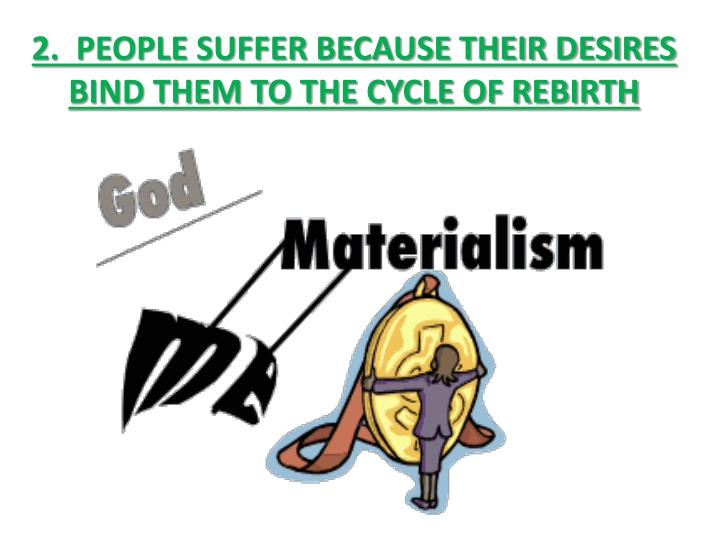 2.  PEOPLE SUFFER BECAUSE THEIR DESIRES BIND THEM TO THE CYCLE OF REBIRTH