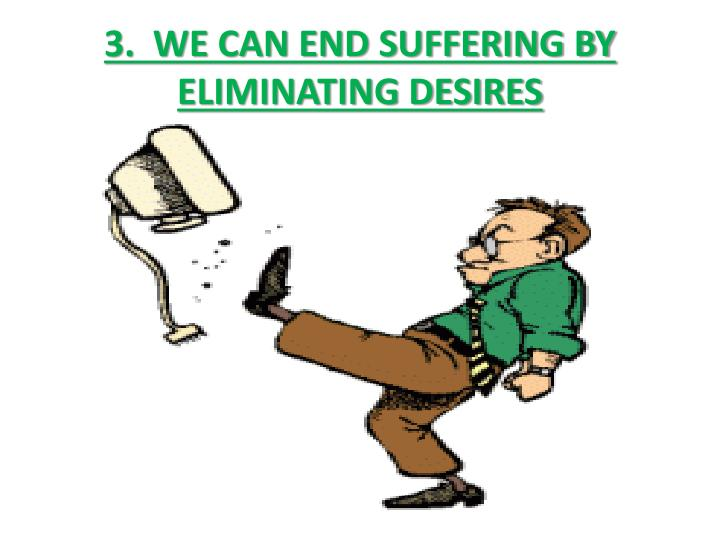 3.  WE CAN END SUFFERING BY ELIMINATING DESIRES