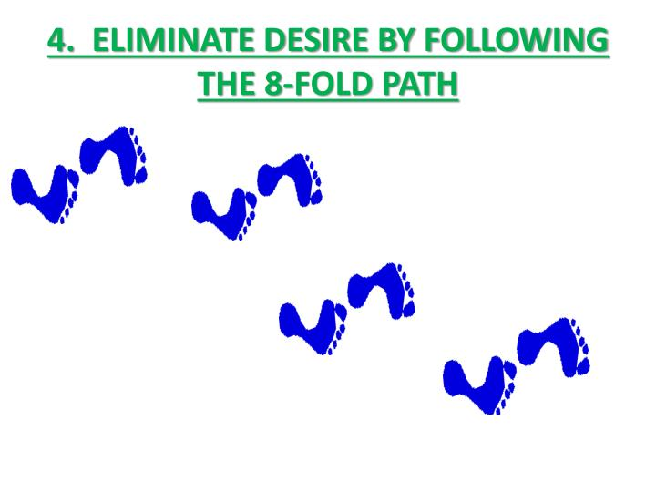 4.  ELIMINATE DESIRE BY FOLLOWING THE 8-FOLD PATH